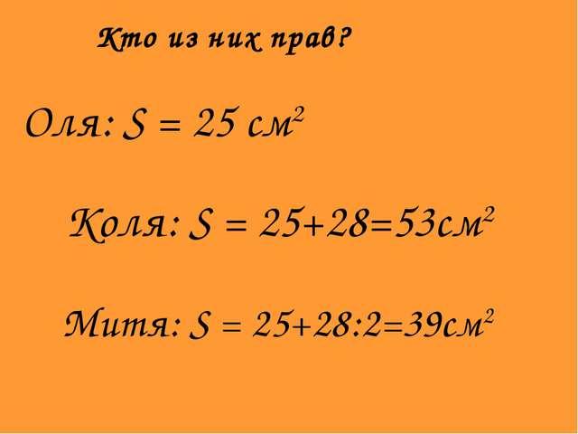 Кто из них прав? Коля: S = 25+28=53см2 Митя: S = 25+28:2=39см2 Оля: S = 25 см2