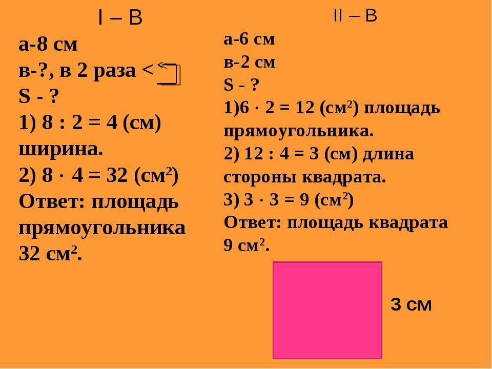 I – В а-8 см в-?, в 2 раза < S - ? 1) 8 : 2 = 4 (см) ширина. 2) 8  4 = 32 (с...