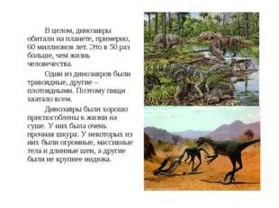 В целом, динозавры обитали на планете, примерно, 60 миллионов лет. Это в