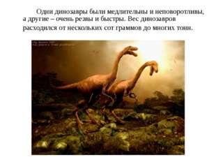 Одни динозавры были медлительны и неповоротливы, а другие – очень резвы и б
