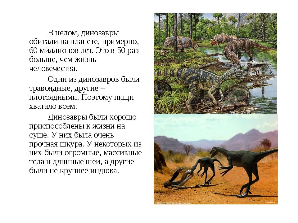 В целом, динозавры обитали на планете, примерно, 60 миллионов лет. Это в...