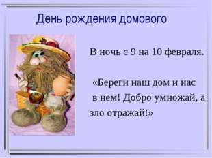 День рождения домового В ночь с 9 на 10 февраля. «Береги наш дом и нас в нем!