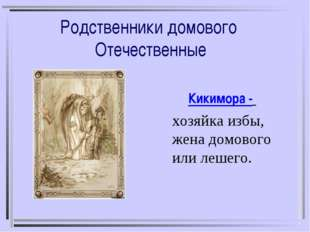 Родственники домового Отечественные Кикимора - хозяйка избы, жена домового ил