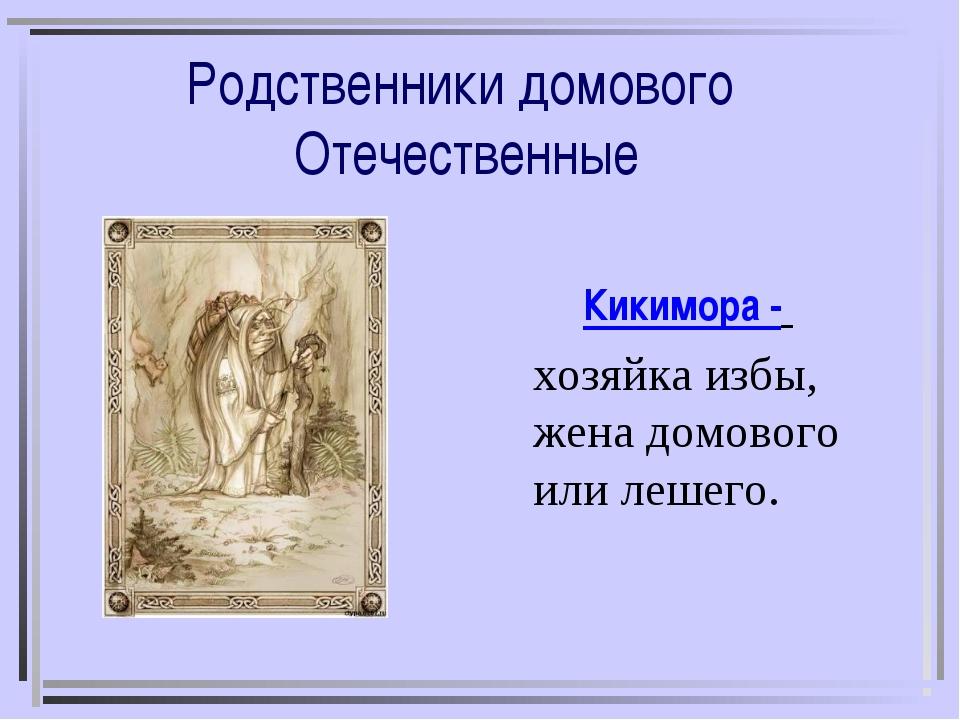 Родственники домового Отечественные Кикимора - хозяйка избы, жена домового ил...