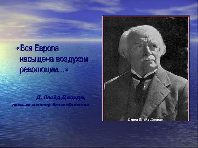 «Вся Европа насыщена воздухом революции…» Д. Ллойд Джордж, премьер-министр В...
