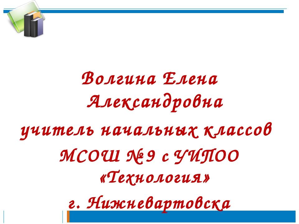 Волгина Елена Александровна учитель начальных классов МСОШ № 9 с УИПОО «Техно...