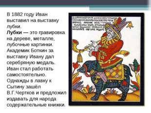 В 1882 году Иван выставил на выставку лубки. Лубки —это гравировка на дереве