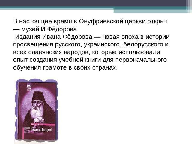 В настоящее время в Онуфриевской церкви открыт — музей И.Фёдорова. Издания Ив...