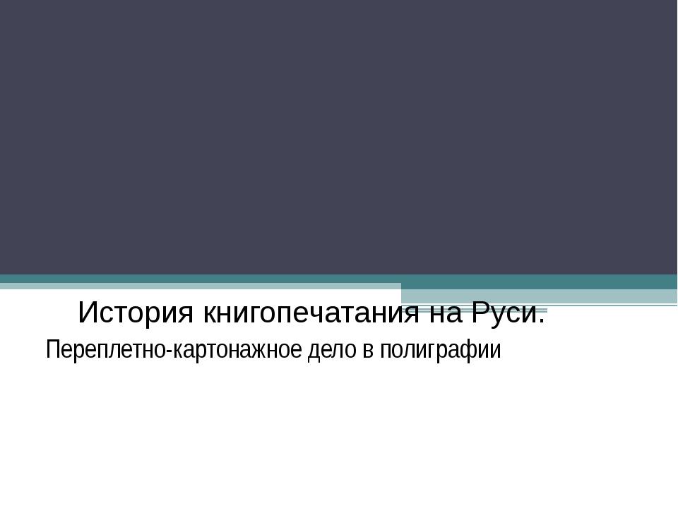 История книгопечатания на Руси. Переплетно-картонажное дело в полиграфии
