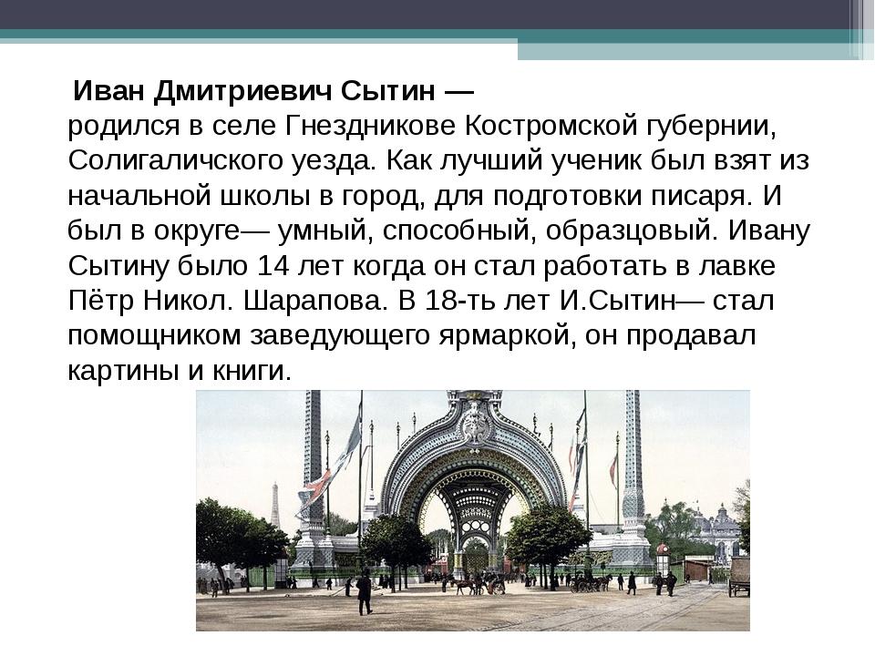 Иван Дмитриевич Сытин— родился в селе Гнездникове Костромской губернии, Сол...