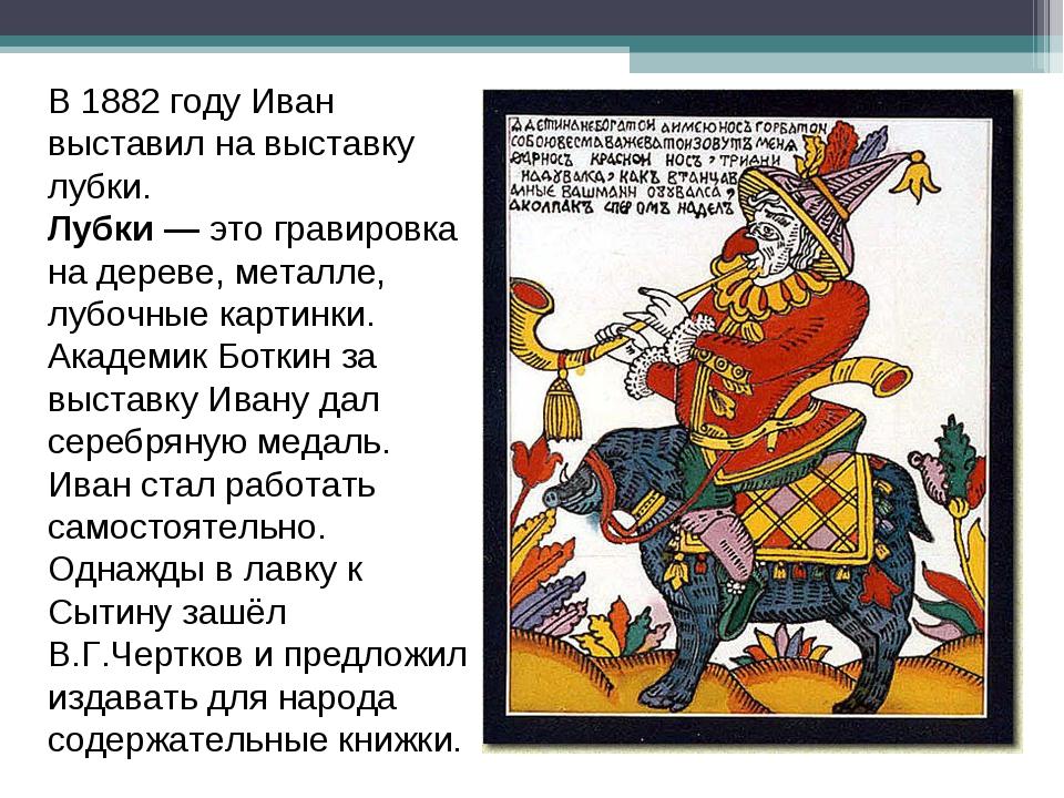 В 1882 году Иван выставил на выставку лубки. Лубки —это гравировка на дереве...