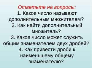Ответьте на вопросы: 1. Какое число называют дополнительным множителем? 2. Ка