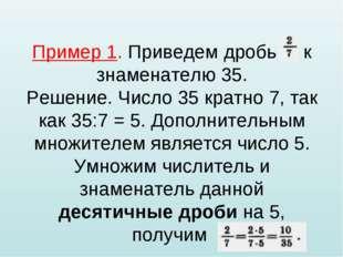 Пример 1. Приведем дробь к знаменателю 35. Решение. Число 35 кратно 7, так ка