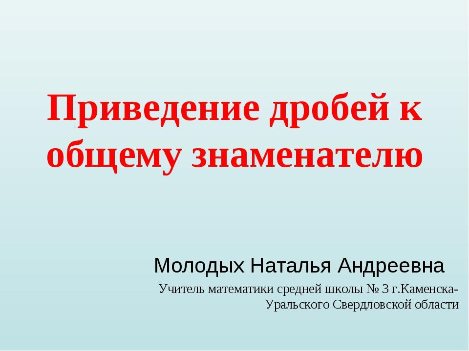 Приведение дробей к общему знаменателю Молодых Наталья Андреевна Учитель мате...