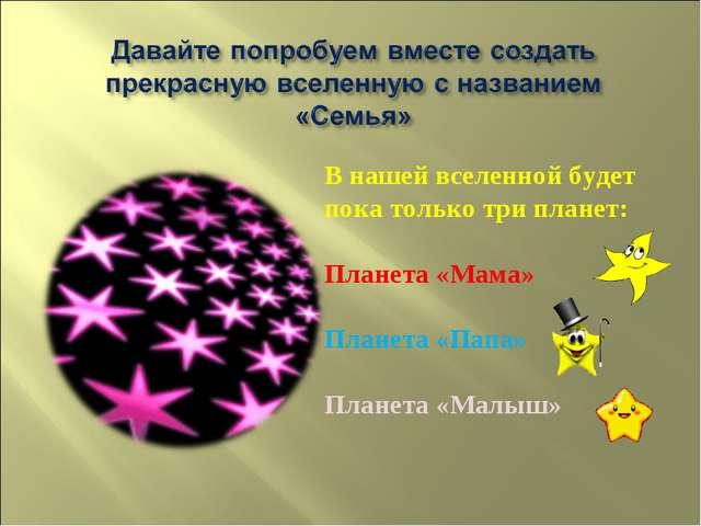 В нашей вселенной будет пока только три планет: Планета «Мама» Планета «Папа»...