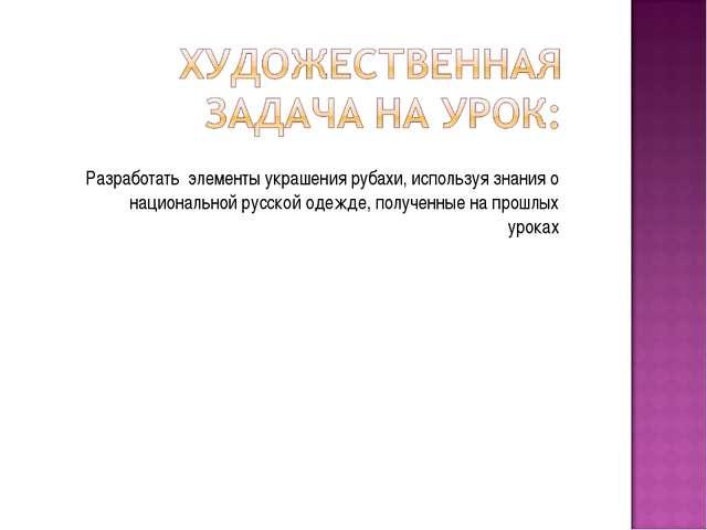 Разработать элементы украшения рубахи, используя знания о национальной русско...