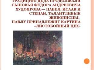 ТРАДИЦИЮ ДЕДА ПРОДОЛЖАЛИ СЫНОВЬЯ ФЕДОРА АНДРЕЕВИЧА ХУДОЯРОВА — ПАВЕЛ, ИСААК И