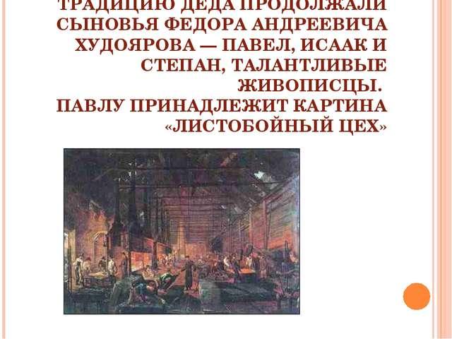 ТРАДИЦИЮ ДЕДА ПРОДОЛЖАЛИ СЫНОВЬЯ ФЕДОРА АНДРЕЕВИЧА ХУДОЯРОВА — ПАВЕЛ, ИСААК И...