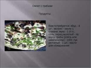 Омлет с грибами Продукты: Вам потребуются: яйцо - 4 шт.; молоко - около 1 ст
