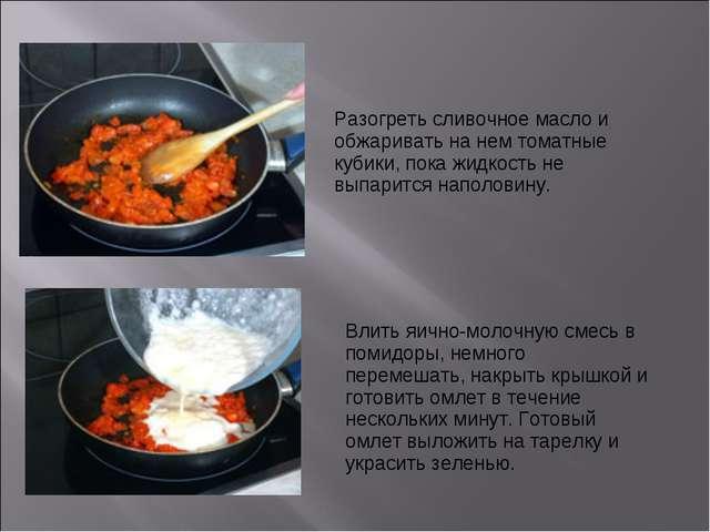 Разогреть сливочное масло и обжаривать на нем томатные кубики, пока жидкость...