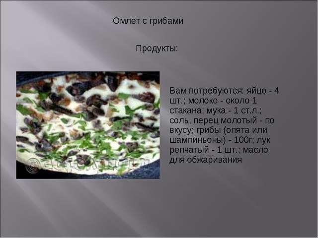 Омлет с грибами Продукты: Вам потребуются: яйцо - 4 шт.; молоко - около 1 ст...