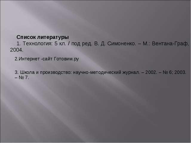 Список литературы 1. Технология: 5 кл. / под ред. В.Д.Симоненко. – М.: Вент...