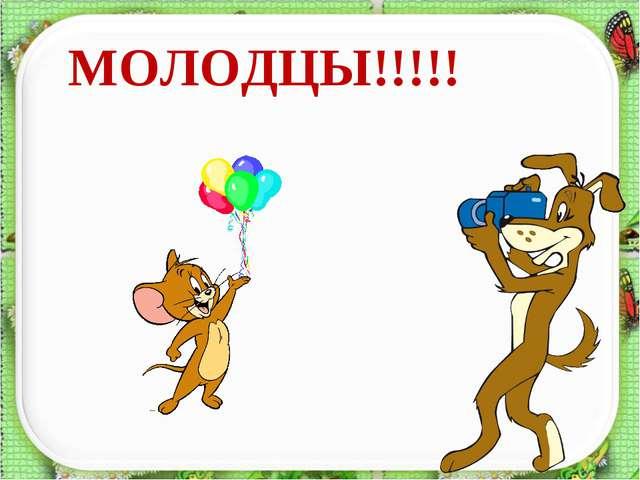 МОЛОДЦЫ!!!!!