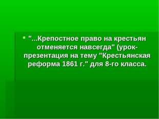 """""""...Крепостное право на крестьян отменяется навсегда"""" (урок-презентация на те"""