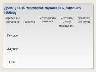 Дома: § 14-16, творческое задание № 6, заполнить таблицу Агрегатные состояния