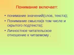 Понимание включает: понимание значений(слов, текста); Понимание смысла(в том