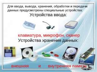 Для ввода, вывода, хранения, обработки и передачи данных предусмотрены специа