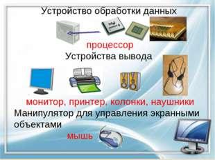 Устройство обработки данных процессор Устройства вывода монитор, принтер, кол