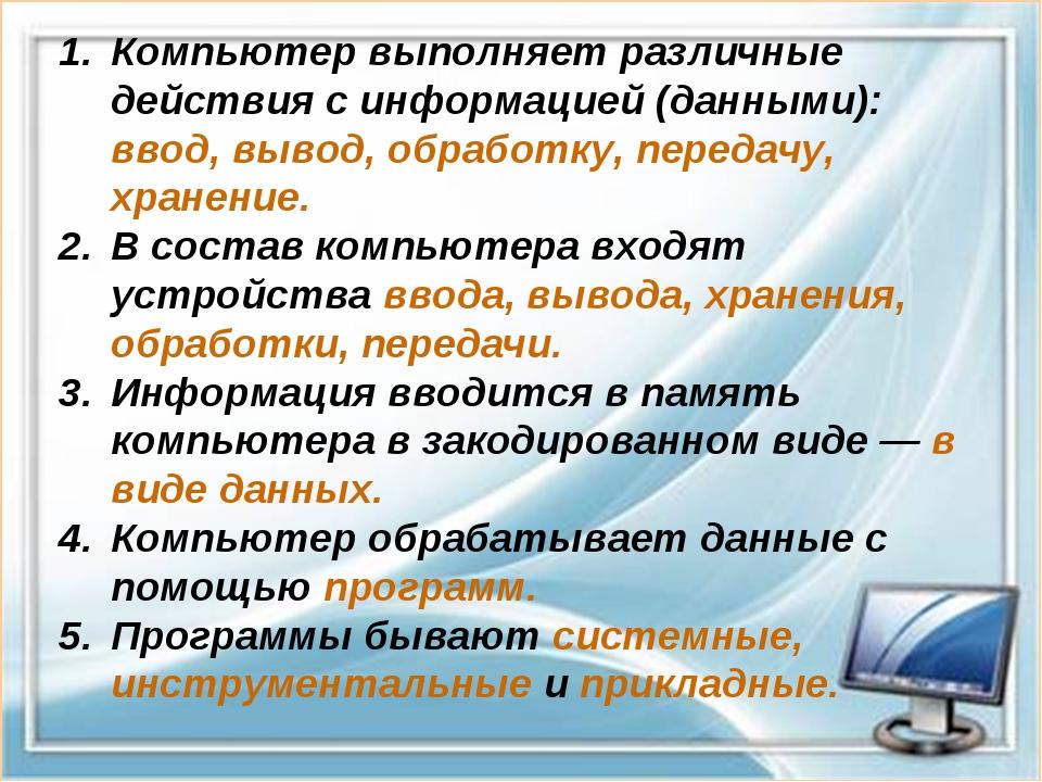 Компьютер выполняет различные действия с информацией (данными): ввод, вывод,...