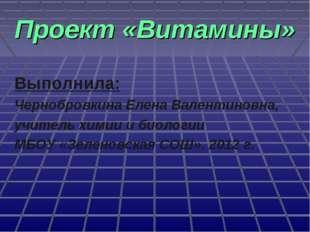 Проект «Витамины» Выполнила: Чернобровкина Елена Валентиновна, учитель химии