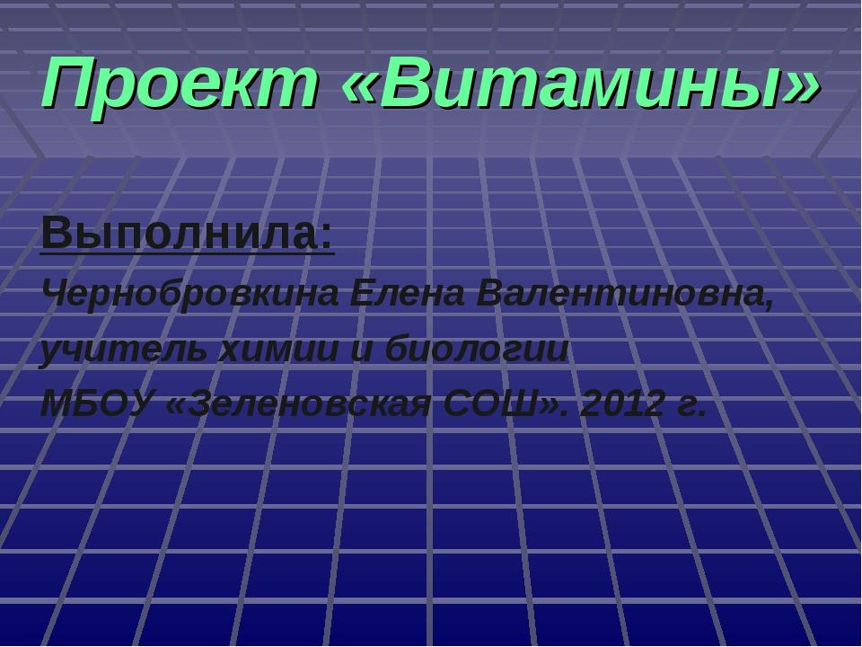 Проект «Витамины» Выполнила: Чернобровкина Елена Валентиновна, учитель химии...
