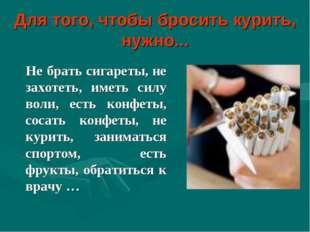 Для того, чтобы бросить курить, нужно... Не брать сигареты, не захотеть, имет
