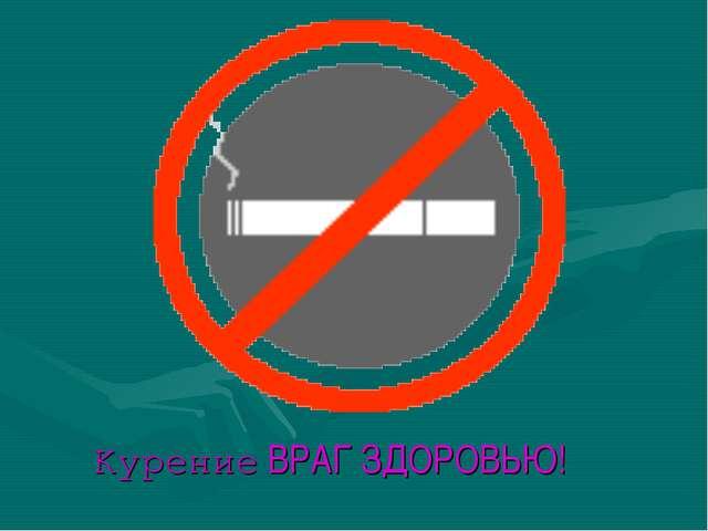 Курение ВРАГ ЗДОРОВЬЮ!