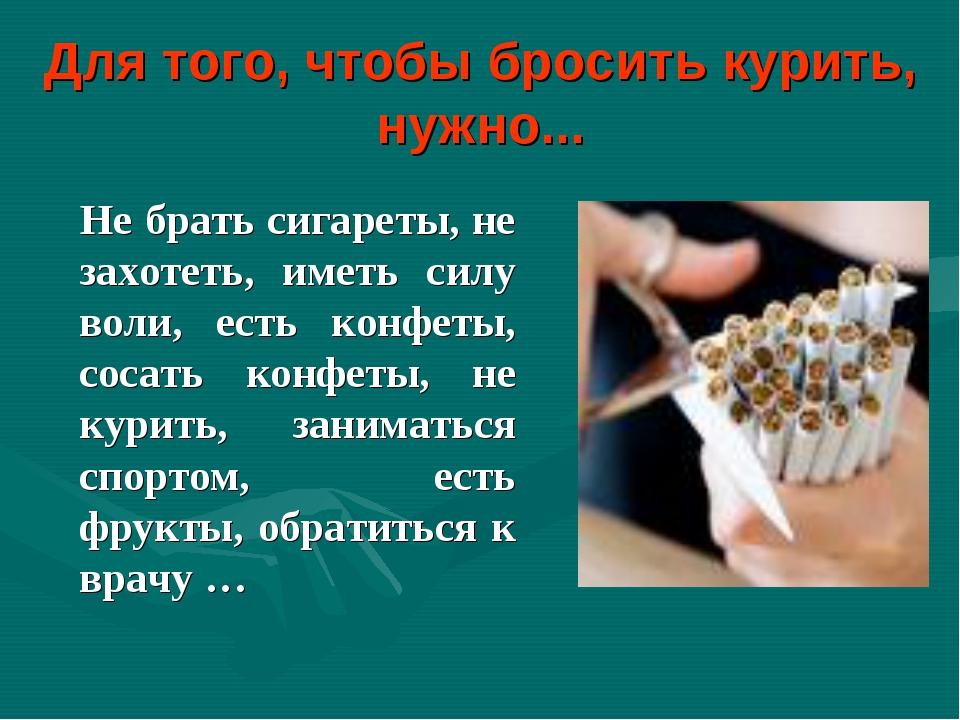 Для того, чтобы бросить курить, нужно... Не брать сигареты, не захотеть, имет...