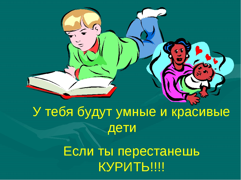 У тебя будут умные и красивые дети Если ты перестанешь КУРИТЬ!!!!