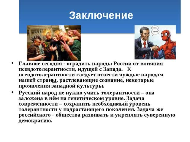 Заключение Главное сегодня - оградить народы России от влияния псевдотолеран...