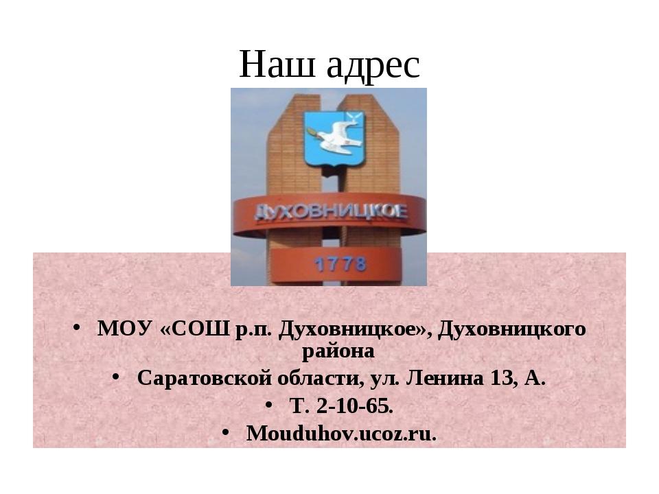 Наш адрес МОУ «СОШ р.п. Духовницкое», Духовницкого района Саратовской области...