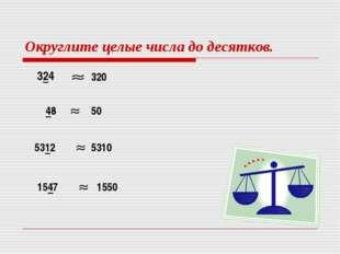 Округлите целые числа до десятков. 324 320 48 50 5312 5310 1547 1550