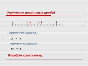 Округление десятичных дробей 0 1 2 3 Округлите число 1,2 до целых. 1,2 1,2 1