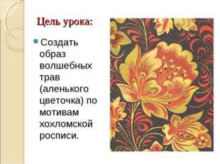 Цель урока: Создать образ волшебных трав (аленького цветочка) по мотивам хохл