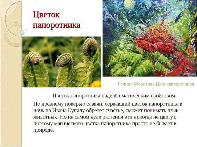 Цветок папоротника Цветок папоротника наделён магическим свойством. По древн...