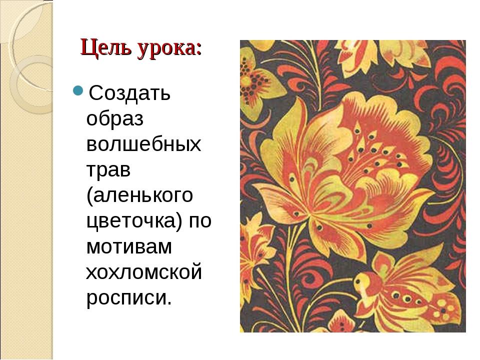 Цель урока: Создать образ волшебных трав (аленького цветочка) по мотивам хохл...