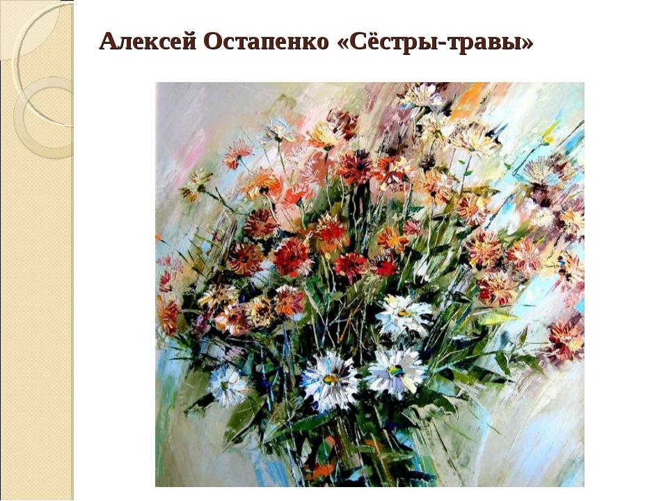 Алексей Остапенко «Сёстры-травы»