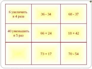 70 - 54 73 + 17 18 + 42 66 + 24 40 уменьшить в 5 раз 68 - 37 36 - 34 6 увелич