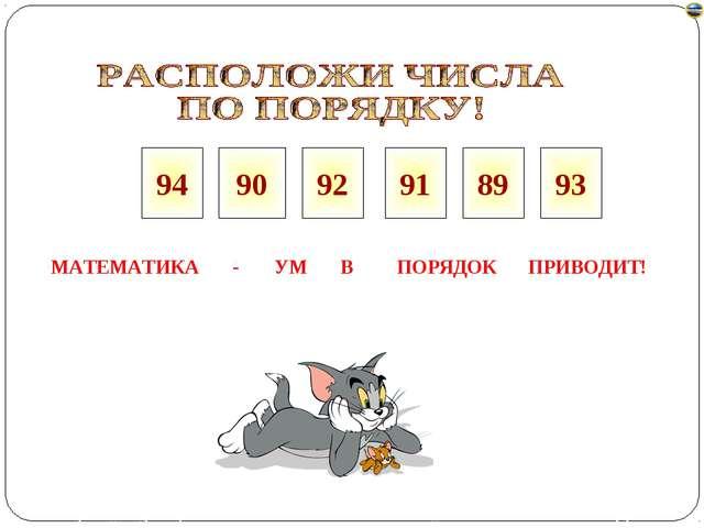 90 92 91 89 93 МАТЕМАТИКА - УМ ПОРЯДОК ПРИВОДИТ! В 94 Лазарева Лидия Андреевн...