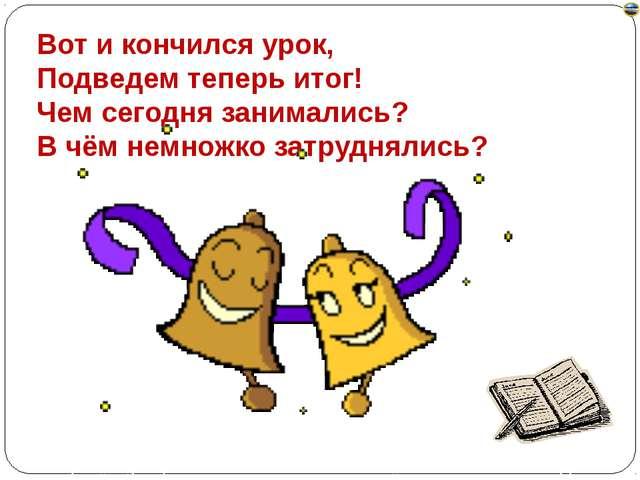 Вот и кончился урок, Подведем теперь итог! Чем сегодня занимались? В чём немн...